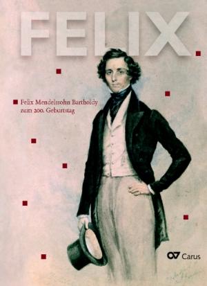 Felix Mendelssohn Bartholdy: FELIX. Felix Mendelssohn Bartholdy zum 200. Geburtstag
